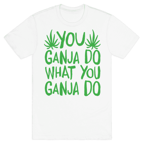 You Ganja Do What You Ganja Do Mens T-Shirt