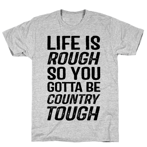 Life Is Rough So You Gotta Be Country Tough Mens T-Shirt