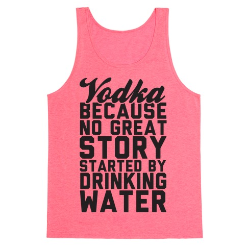 Vodka Because No Great Story Started By Drinking Water Tank Top