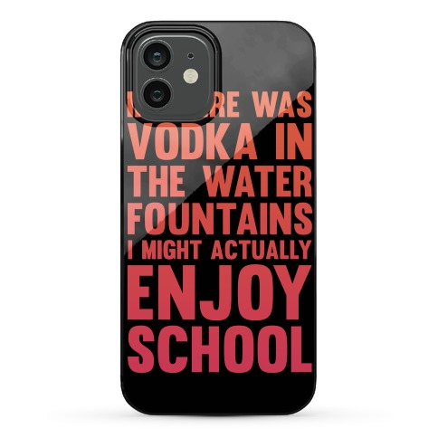If There Was Vodka In the Water Fountains I Might Actually Enjoy Going To School Phone Case