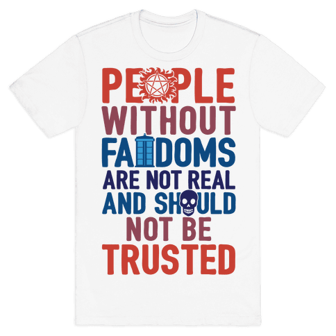 People Without Fandoms Are Not Real And Should Not Be Trusted Mens T-Shirt