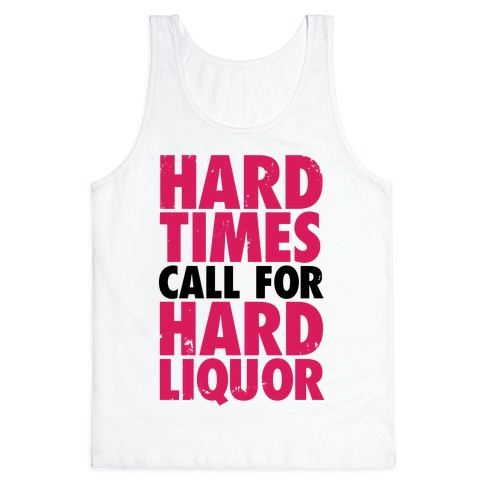 Hard Times Call For Hard Liquor Tank Top