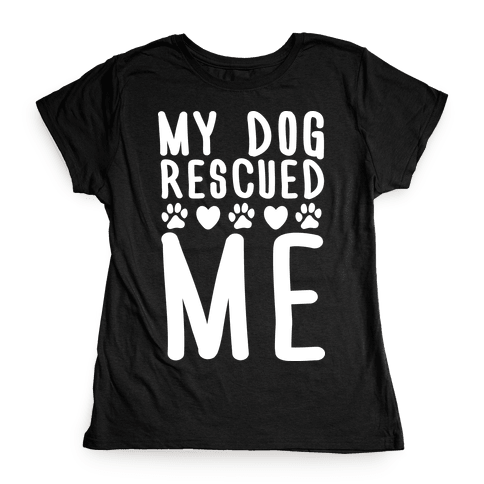 My Dog Rescued Me Womens T-Shirt