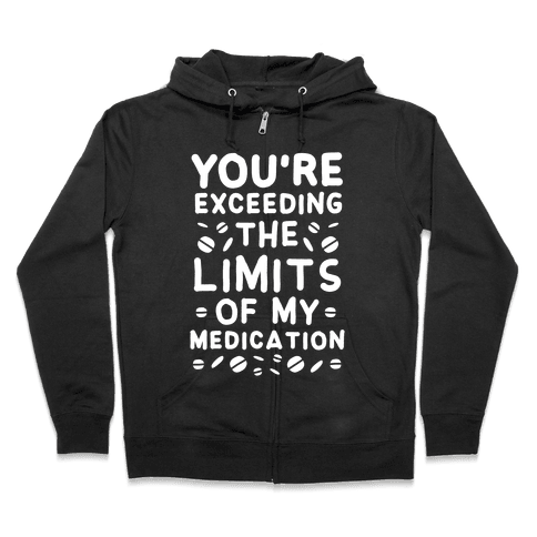 You're Exceeding The Limits of My Medication Zip Hoodie