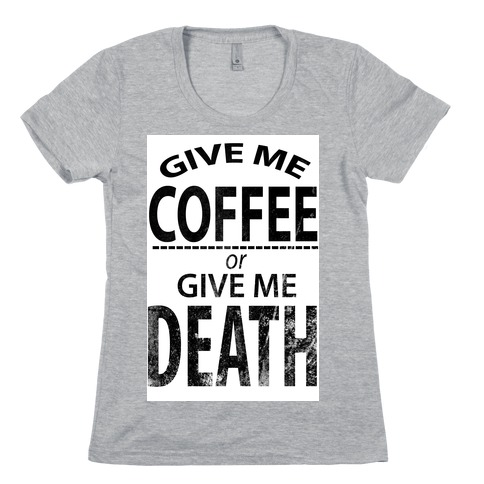 Give Me Coffee or Give Me Death Womens T-Shirt