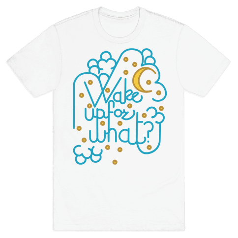 Wake Up For What? Mens T-Shirt