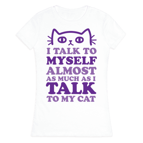 I Talk To Myself Almost As Much As I Talk To My Cat Womens T-Shirt