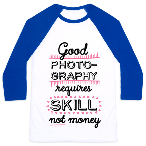 Good Photography Requires Skill Not Money Baseball Tee