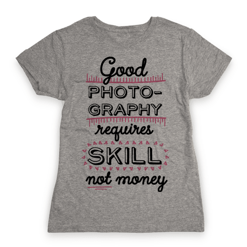 Good Photography Requires Skill Not Money Womens T-Shirt