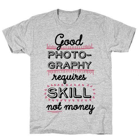 Good Photography Requires Skill Not Money Mens T-Shirt