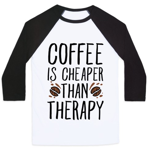 Coffee is Cheaper Than Therapy Baseball Tee