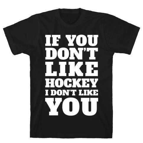 If You Don't Like Hockey I Don't Like You Mens T-Shirt