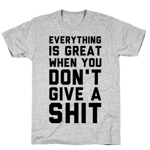 Everything is Great When You Don't Give a Shit Mens T-Shirt