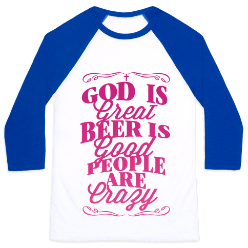God Is Great, Beer Is Good, People Are Crazy Baseball Tee