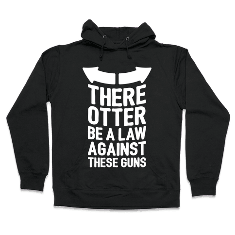 There Otter Be A Law Against These Guns Hooded Sweatshirt