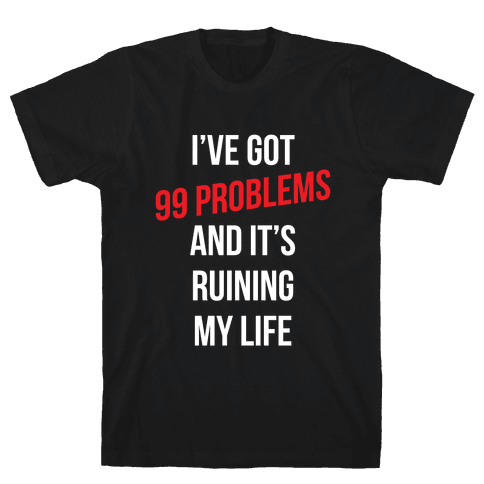 99 Problems Are Ruining My Life Mens T-Shirt