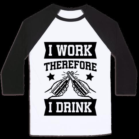 I Work Therefore I Drink (beer) Baseball Tee