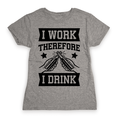 I Work Therefore I Drink (beer) Womens T-Shirt