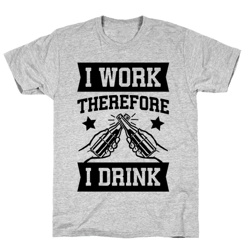 I Work Therefore I Drink (beer) Mens T-Shirt