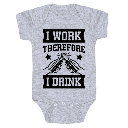 I Work Therefore I Drink (beer) Baby Onesy