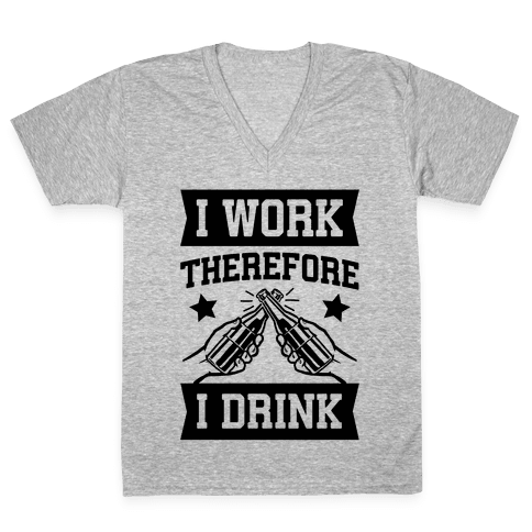 I Work Therefore I Drink (beer) V-Neck Tee Shirt