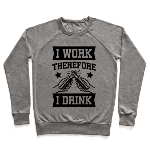 I Work Therefore I Drink (beer) Pullover