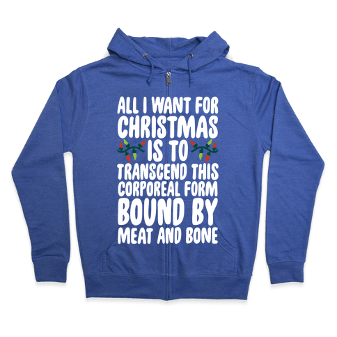 All I Want For Christmas is to Transcend This Corporeal Form Bound By Meat And Bone Zip Hoodie