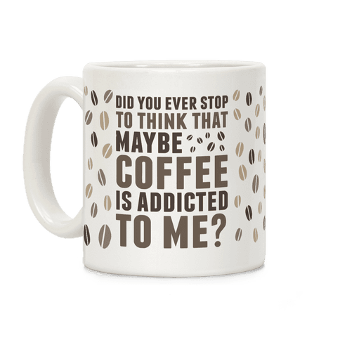 Did You Ever Stop To Think That Maybe Coffee Is Addicted To Me? Coffee Mug