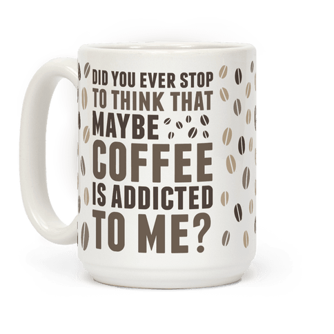 Did You Ever Stop To Think That Maybe Coffee Is Addicted To Me?