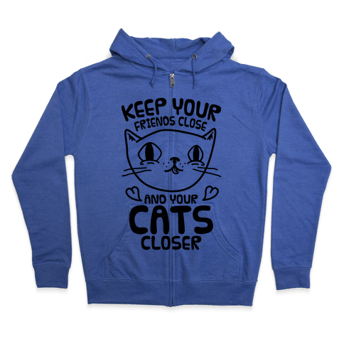 Keep Your Friends Close And Your Cats Closer Zip Hoodie