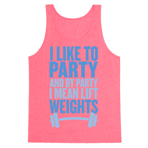 I Like to Party, and by Party I Mean Lift Weights Tank Top