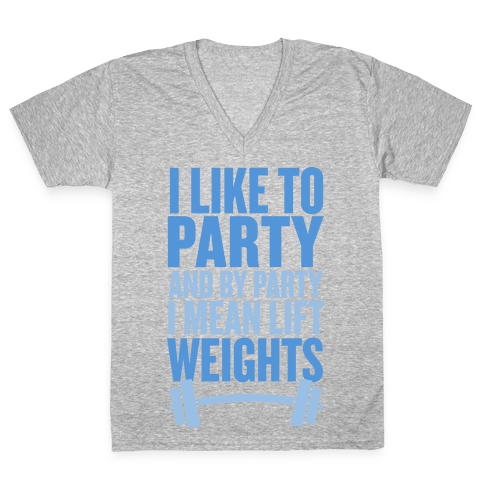 I Like to Party, and by Party I Mean Lift Weights V-Neck Tee Shirt