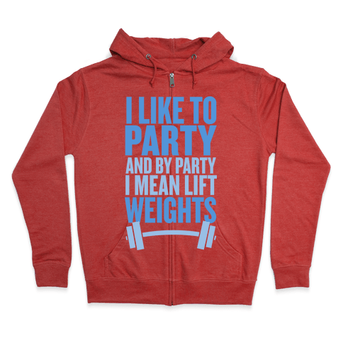 I Like to Party, and by Party I Mean Lift Weights Zip Hoodie