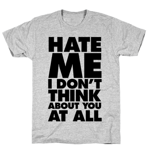 Hate Me, I Don't Think About You At All Mens T-Shirt