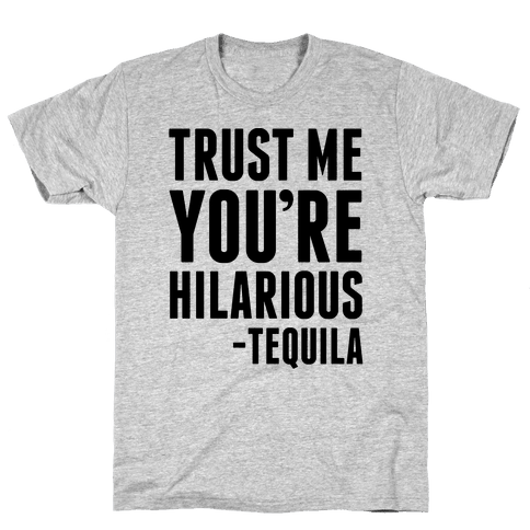 Trust Me You're Hilarious -Tequila Mens T-Shirt