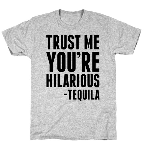 Trust Me You're Hilarious -Tequila T-Shirt