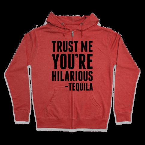 Trust Me You're Hilarious -Tequila Zip Hoodie