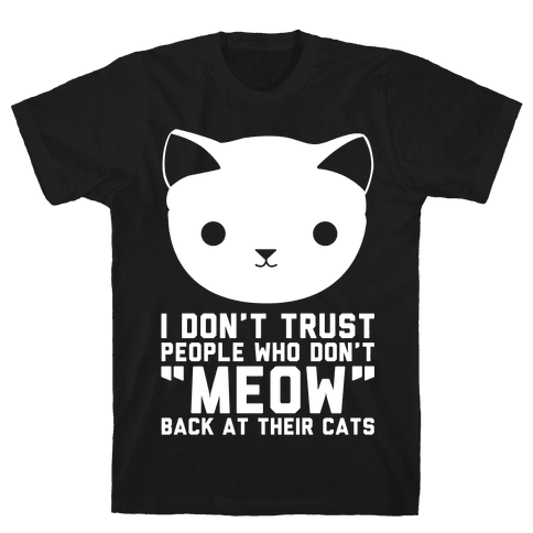 """I Don't Trust People Who Don't """"Meow"""" Back At Their Cats Mens T-Shirt"""