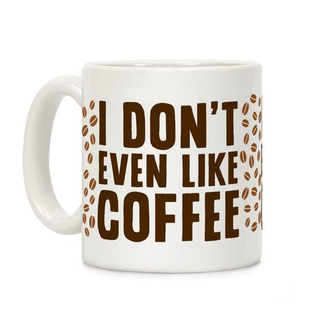 I Don't Even Like Coffee Coffee Mug