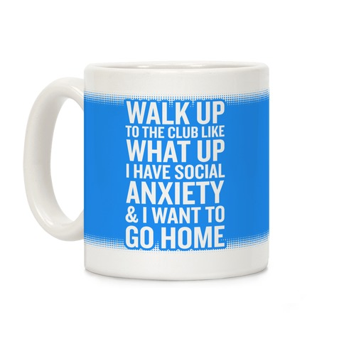 Walk Up To The Club Like What Up I Have Social Anxiety and I Want To Go Home Coffee Mug