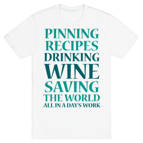 Pinning Recipes, Drinking Wine, Saving The World Mens T-Shirt