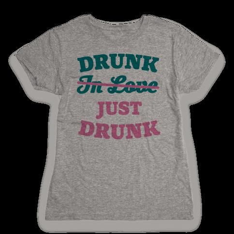 Drunk. Just Drunk Womens T-Shirt