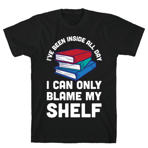 I've Been Inside All Day I Can Only Blame My Shelf Mens T-Shirt