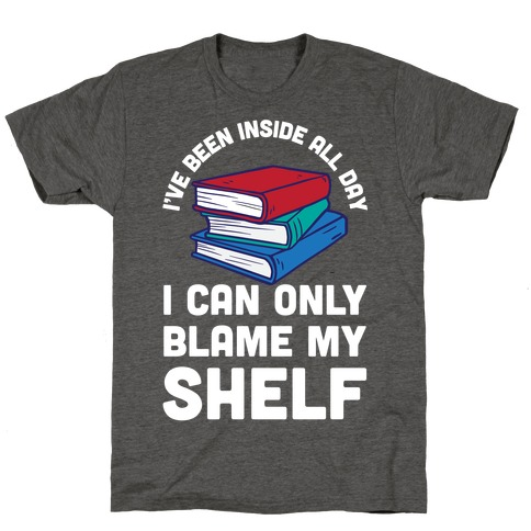 I've Been Inside All Day I Can Only Blame My Shelf T-Shirt
