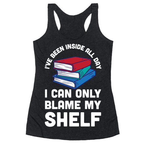 I've Been Inside All Day I Can Only Blame My Shelf Racerback Tank Top