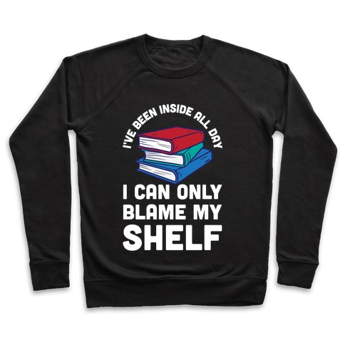 I've Been Inside All Day I Can Only Blame My Shelf Pullover