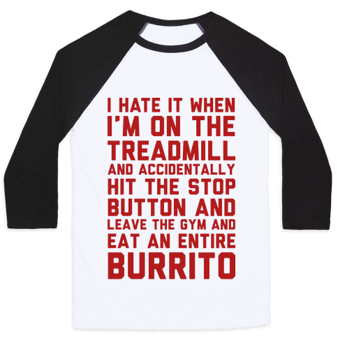 I Hate It When I'm On The Treadmill And Accidentally Hit The Stop Button and Leave The Gym And Eat An Entire Burrito Baseball Tee