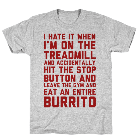 I Hate It When I'm On The Treadmill And Accidentally Hit The Stop Button and Leave The Gym And Eat An Entire Burrito Mens T-Shirt