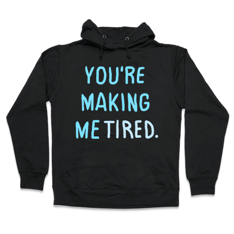 YOU'RE MAKING ME TIRED Hooded Sweatshirt