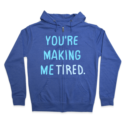 YOU'RE MAKING ME TIRED Zip Hoodie
